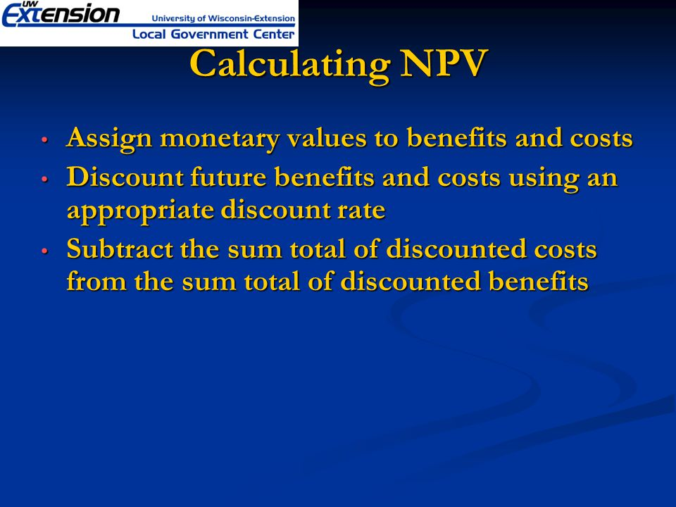 Calculating NPV Assign monetary values to benefits and costs Assign monetary values to benefits and costs Discount future benefits and costs using an appropriate discount rate Discount future benefits and costs using an appropriate discount rate Subtract the sum total of discounted costs from the sum total of discounted benefits Subtract the sum total of discounted costs from the sum total of discounted benefits