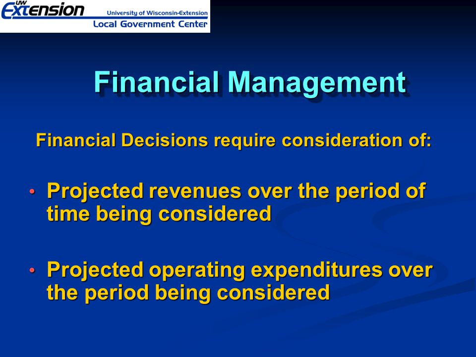 Financial Management Financial Management Financial Decisions require consideration of: Projected revenues over the period of time being considered Projected revenues over the period of time being considered Projected operating expenditures over the period being considered Projected operating expenditures over the period being considered