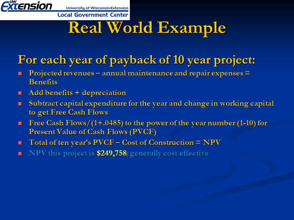 Real World Example For each year of payback of 10 year project: Projected revenues – annual maintenance and repair expenses = Benefits Projected revenues – annual maintenance and repair expenses = Benefits Add benefits + depreciation Add benefits + depreciation Subtract capital expenditure for the year and change in working capital to get Free Cash Flows Subtract capital expenditure for the year and change in working capital to get Free Cash Flows Free Cash Flows/(1+.0485) to the power of the year number (1-10) for Present Value of Cash Flows (PVCF) Free Cash Flows/(1+.0485) to the power of the year number (1-10) for Present Value of Cash Flows (PVCF) Total of ten years PVCF – Cost of Construction = NPV Total of ten years PVCF – Cost of Construction = NPV NPV this project is $249,758; generally cost effective NPV this project is $249,758; generally cost effective