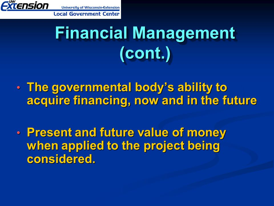 Financial Management (cont.) The governmental bodys ability to acquire financing, now and in the future The governmental bodys ability to acquire financing, now and in the future Present and future value of money when applied to the project being considered.