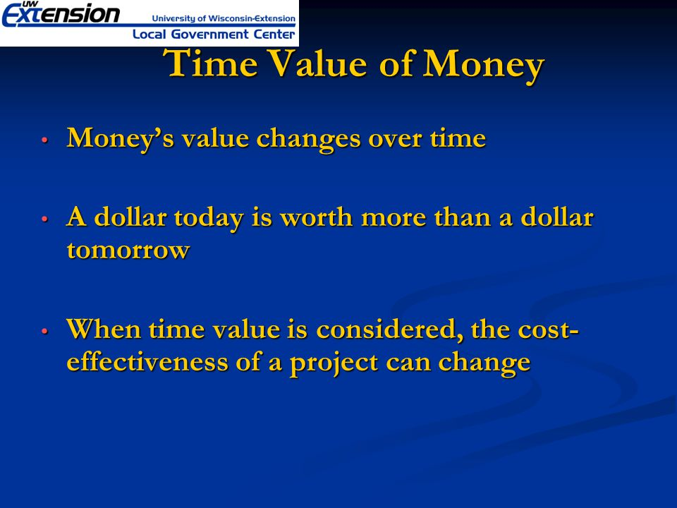 Time Value of Money Time Value of Money Moneys value changes over time Moneys value changes over time A dollar today is worth more than a dollar tomorrow A dollar today is worth more than a dollar tomorrow When time value is considered, the cost- effectiveness of a project can change When time value is considered, the cost- effectiveness of a project can change