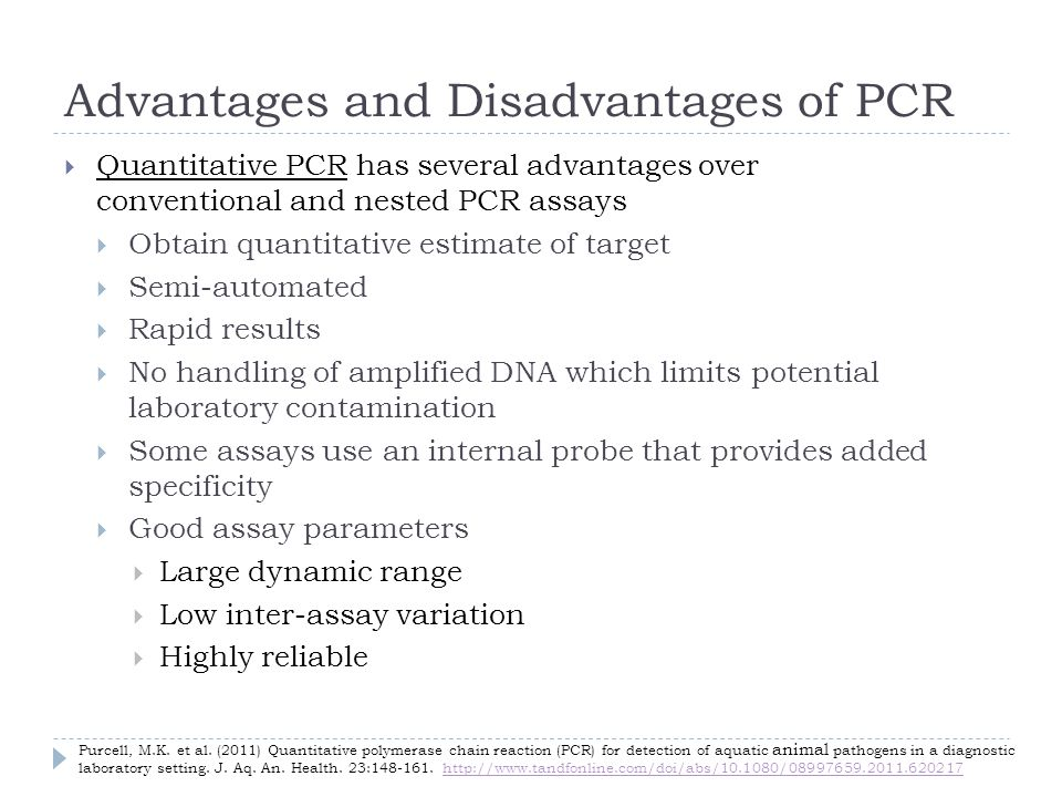 Advantages and Disadvantages of PCR Quantitative PCR has several advantages over conventional and nested PCR assays Obtain quantitative estimate of target Semi-automated Rapid results No handling of amplified DNA which limits potential laboratory contamination Some assays use an internal probe that provides added specificity Good assay parameters Large dynamic range Low inter-assay variation Highly reliable Purcell, M.K.