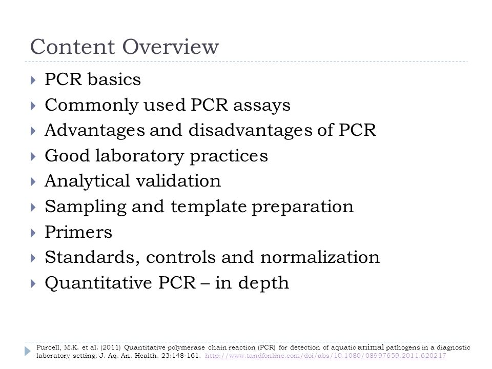 Content Overview PCR basics Commonly used PCR assays Advantages and disadvantages of PCR Good laboratory practices Analytical validation Sampling and template preparation Primers Standards, controls and normalization Quantitative PCR – in depth Purcell, M.K.