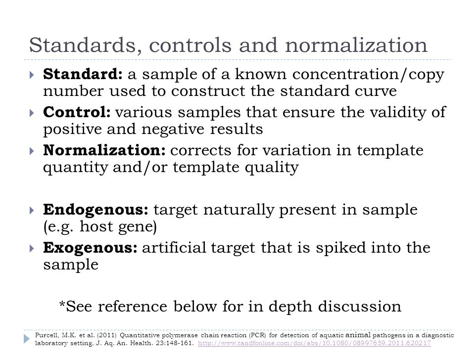 Standards, controls and normalization Standard: a sample of a known concentration/copy number used to construct the standard curve Control: various samples that ensure the validity of positive and negative results Normalization: corrects for variation in template quantity and/or template quality Endogenous: target naturally present in sample (e.g.