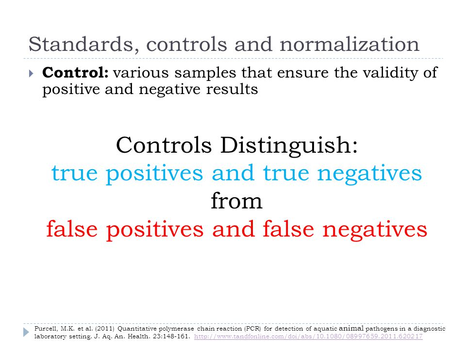 Standards, controls and normalization Control: various samples that ensure the validity of positive and negative results Controls Distinguish: true positives and true negatives from false positives and false negatives Purcell, M.K.
