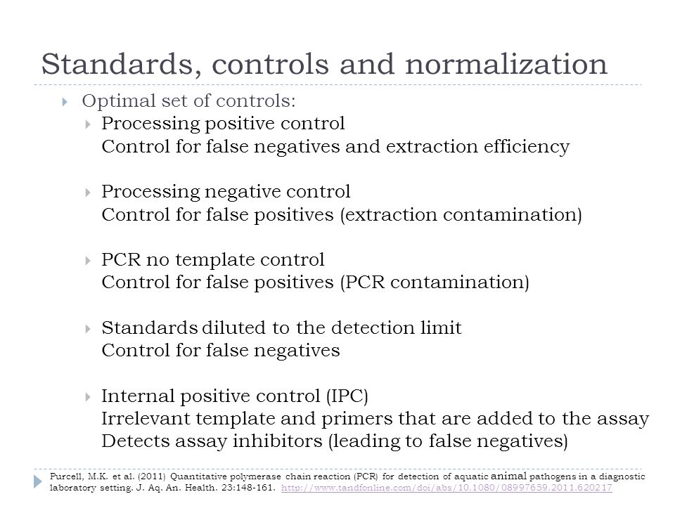 Standards, controls and normalization Optimal set of controls: Processing positive control Control for false negatives and extraction efficiency Processing negative control Control for false positives (extraction contamination) PCR no template control Control for false positives (PCR contamination) Standards diluted to the detection limit Control for false negatives Internal positive control (IPC) Irrelevant template and primers that are added to the assay Detects assay inhibitors (leading to false negatives) Purcell, M.K.