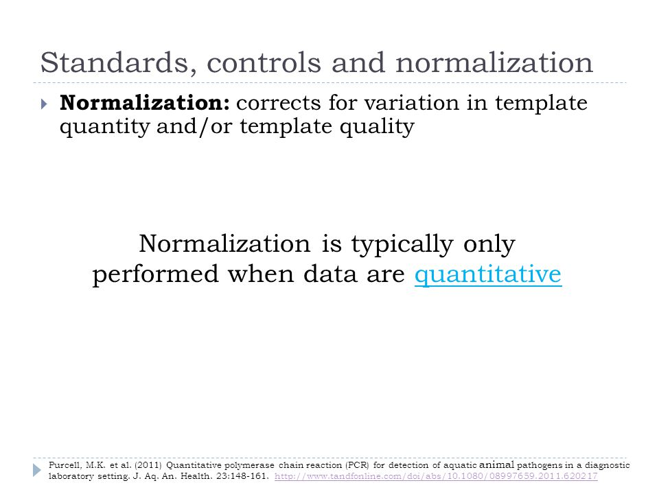 Standards, controls and normalization Normalization: corrects for variation in template quantity and/or template quality Normalization is typically only performed when data are quantitative Purcell, M.K.