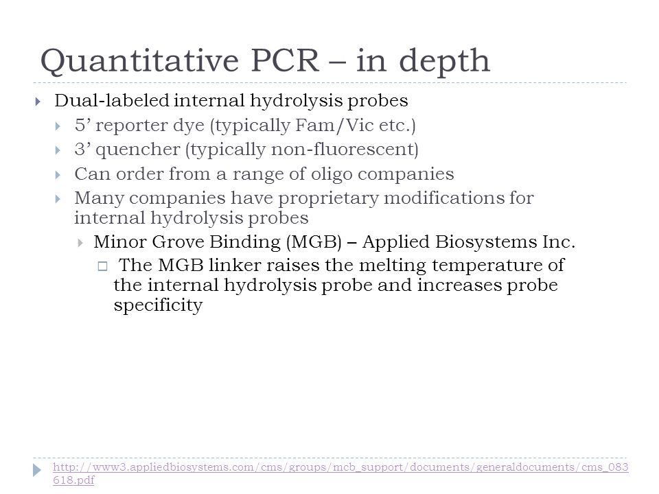 Quantitative PCR – in depth Dual-labeled internal hydrolysis probes 5 reporter dye (typically Fam/Vic etc.) 3 quencher (typically non-fluorescent) Can order from a range of oligo companies Many companies have proprietary modifications for internal hydrolysis probes Minor Grove Binding (MGB) – Applied Biosystems Inc.