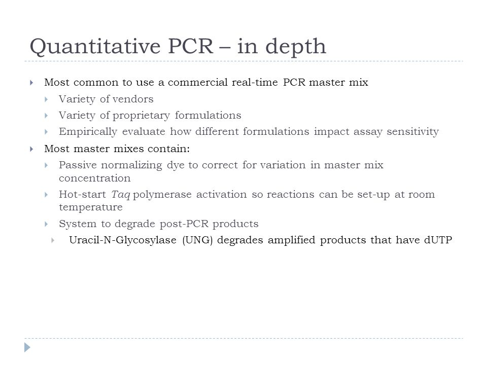 Most common to use a commercial real-time PCR master mix Variety of vendors Variety of proprietary formulations Empirically evaluate how different formulations impact assay sensitivity Most master mixes contain: Passive normalizing dye to correct for variation in master mix concentration Hot-start Taq polymerase activation so reactions can be set-up at room temperature System to degrade post-PCR products Uracil-N-Glycosylase (UNG) degrades amplified products that have dUTP Quantitative PCR – in depth