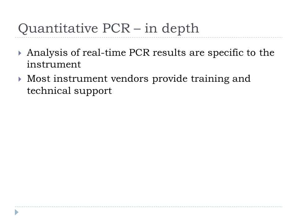 Analysis of real-time PCR results are specific to the instrument Most instrument vendors provide training and technical support Quantitative PCR – in