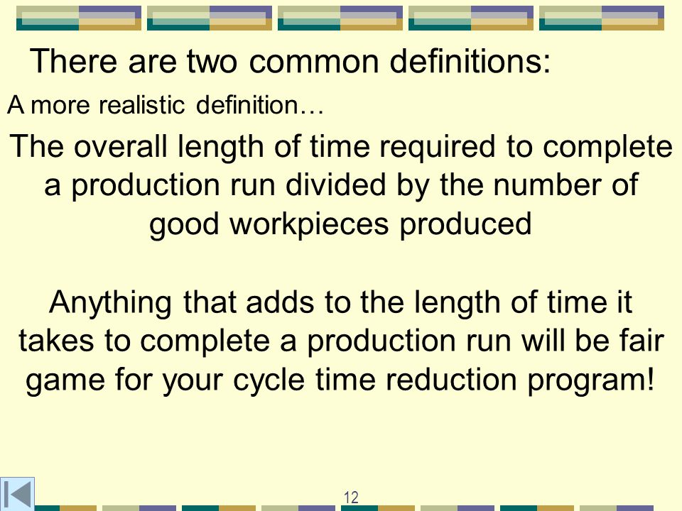 12 There are two common definitions: A more realistic definition… The overall length of time required to complete a production run divided by the number of good workpieces produced Anything that adds to the length of time it takes to complete a production run will be fair game for your cycle time reduction program!