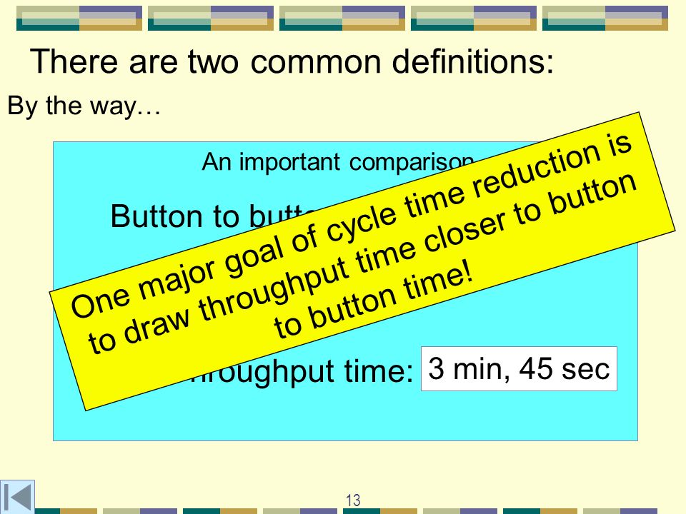 13 There are two common definitions: By the way… An important comparison Compare to: Button to button time: 2 minutes Throughput time: 3 min, 45 sec One major goal of cycle time reduction is to draw throughput time closer to button to button time!