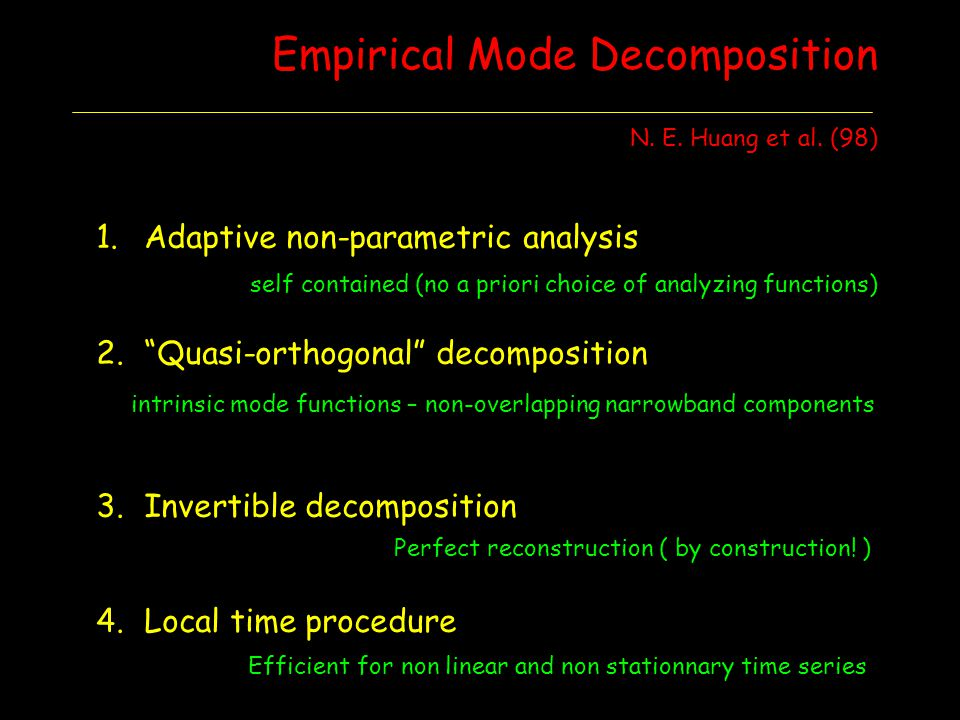 Empirical Mode Decomposition N. E. Huang et al. (98) 1.Adaptive non-parametric analysis 2.Quasi-orthogonal decomposition 3.Invertible decomposition 4.