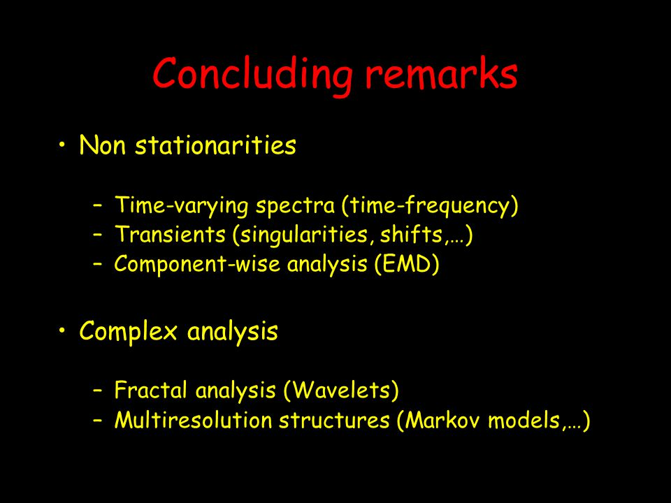 Concluding remarks Non stationarities –Time-varying spectra (time-frequency) –Transients (singularities, shifts,…) –Component-wise analysis (EMD) Comp
