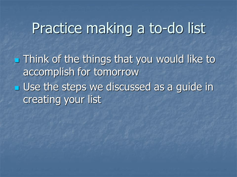 Practice making a to-do list Think of the things that you would like to accomplish for tomorrow Think of the things that you would like to accomplish for tomorrow Use the steps we discussed as a guide in creating your list Use the steps we discussed as a guide in creating your list