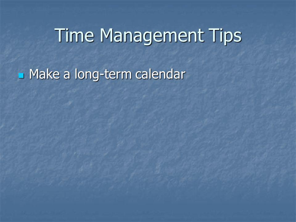 Time Management Tips Make a long-term calendar Make a long-term calendar