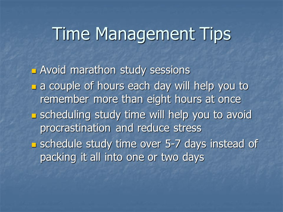 Time Management Tips Avoid marathon study sessions Avoid marathon study sessions a couple of hours each day will help you to remember more than eight