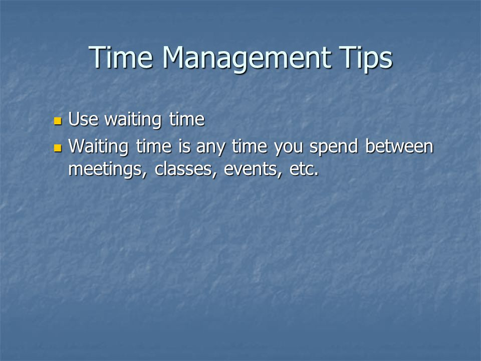 Time Management Tips Use waiting time Use waiting time Waiting time is any time you spend between meetings, classes, events, etc.