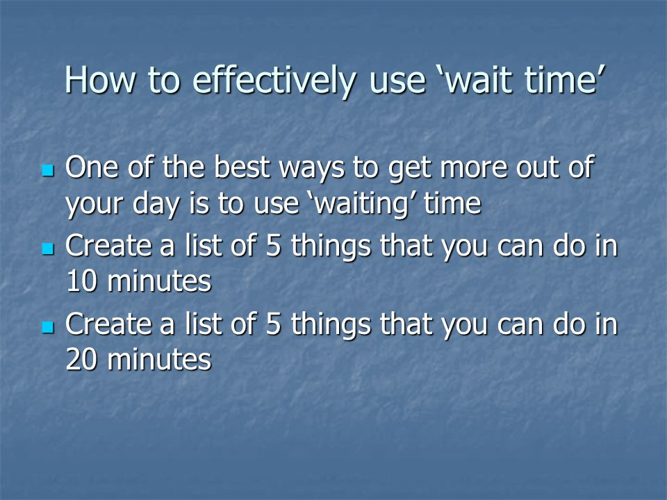 How to effectively use wait time One of the best ways to get more out of your day is to use waiting time One of the best ways to get more out of your