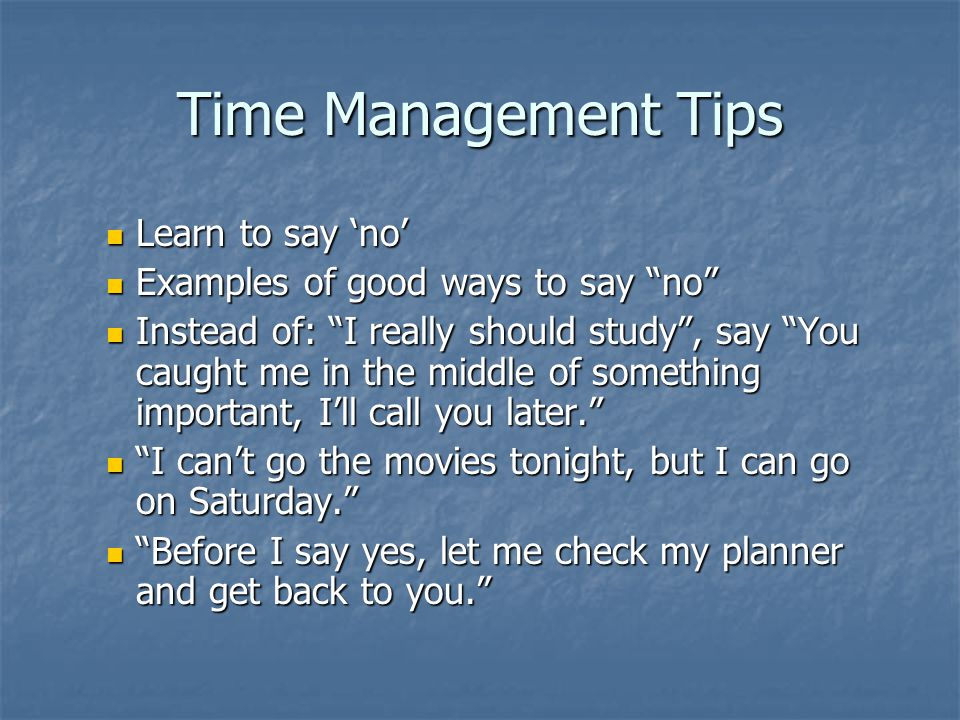 Time Management Tips Learn to say no Learn to say no Examples of good ways to say no Examples of good ways to say no Instead of: I really should study, say You caught me in the middle of something important, Ill call you later.