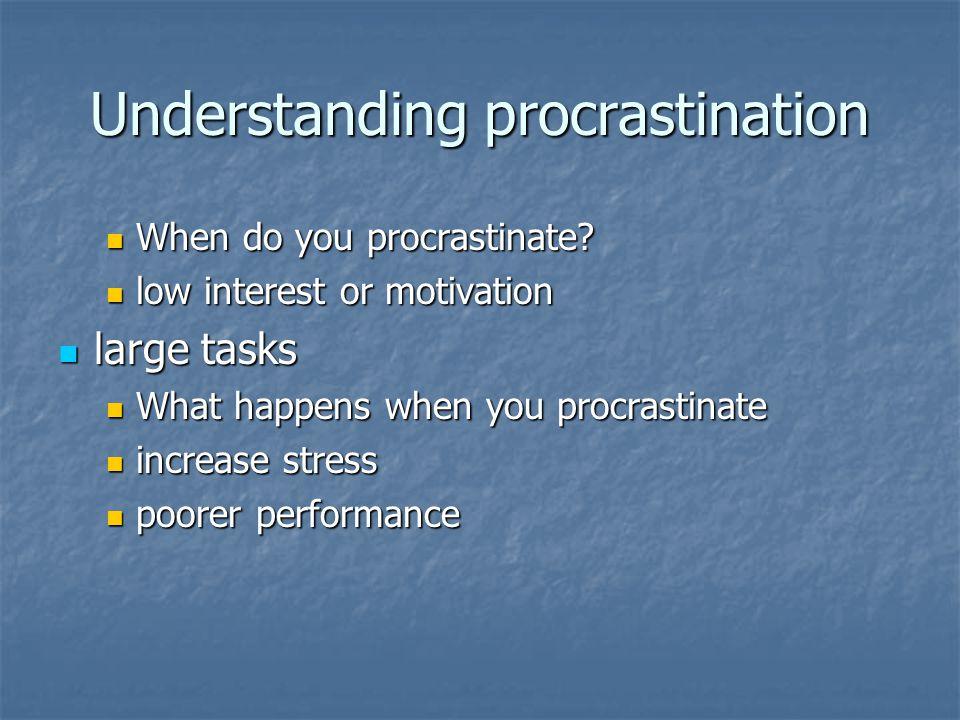 Understanding procrastination When do you procrastinate? When do you procrastinate? low interest or motivation low interest or motivation large tasks
