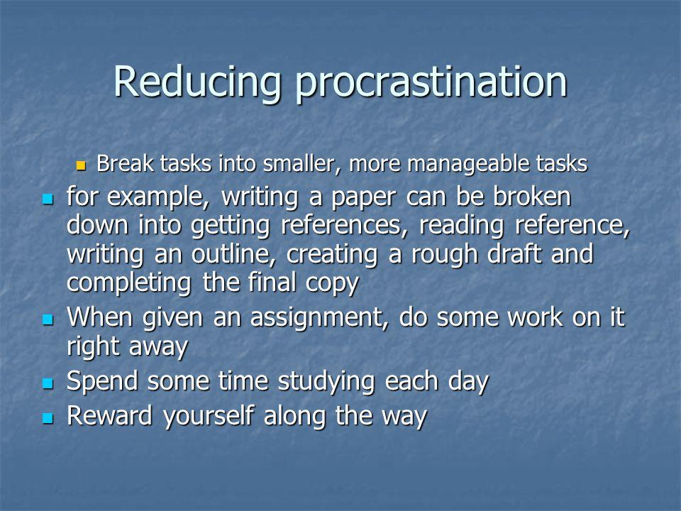 Reducing procrastination Break tasks into smaller, more manageable tasks Break tasks into smaller, more manageable tasks for example, writing a paper