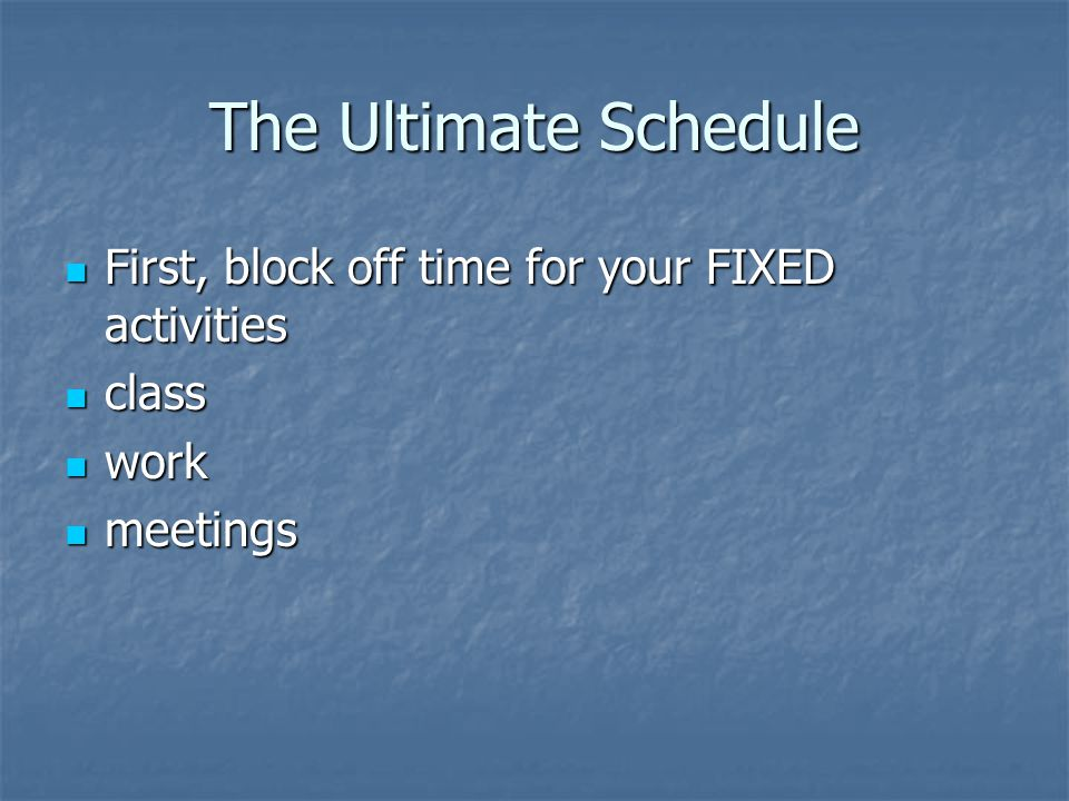 The Ultimate Schedule First, block off time for your FIXED activities First, block off time for your FIXED activities class class work work meetings meetings