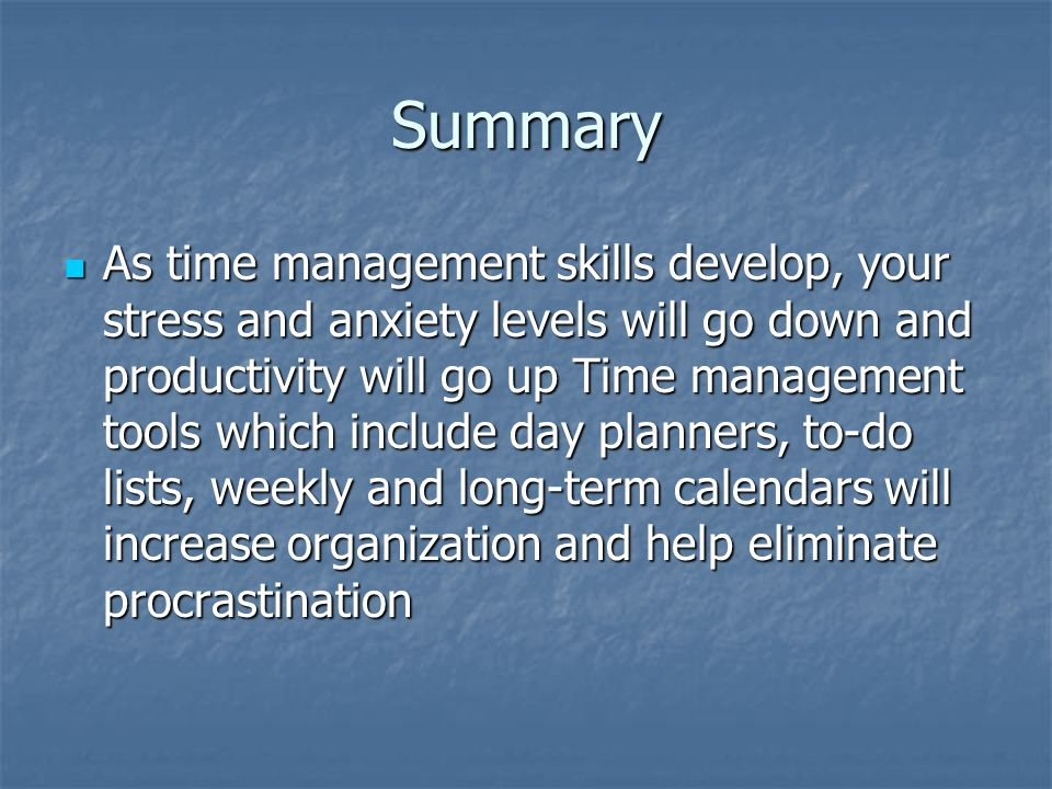 Summary As time management skills develop, your stress and anxiety levels will go down and productivity will go up Time management tools which include