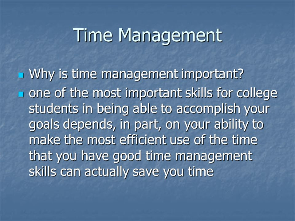 Time Management Why is time management important? Why is time management important? one of the most important skills for college students in being abl