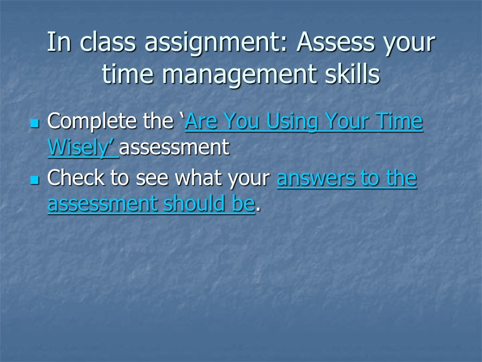 In class assignment: Assess your time management skills Complete the Are You Using Your Time Wisely assessment Complete the Are You Using Your Time Wisely assessmentAre You Using Your Time Wisely Are You Using Your Time Wisely Check to see what your answers to the assessment should be.