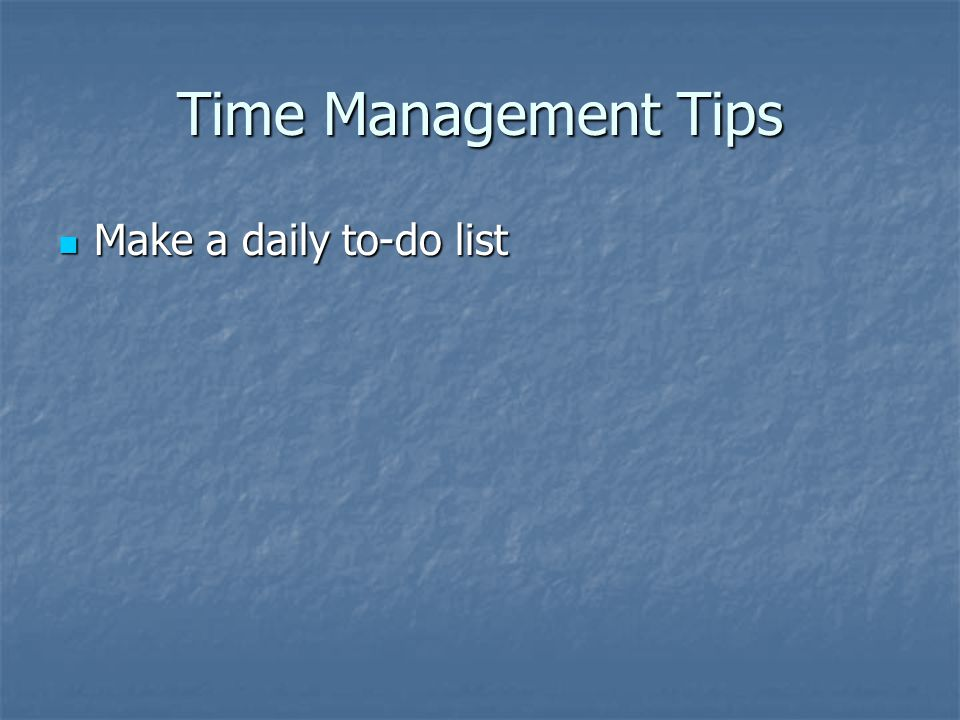 Time Management Tips Make a daily to-do list Make a daily to-do list