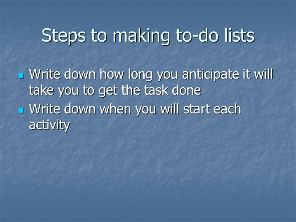 Steps to making to-do lists Write down how long you anticipate it will take you to get the task done Write down how long you anticipate it will take y