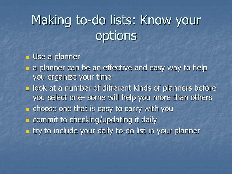 Making to-do lists: Know your options Use a planner Use a planner a planner can be an effective and easy way to help you organize your time a planner