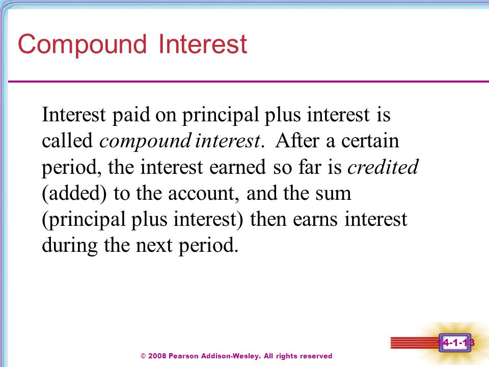 © 2008 Pearson Addison-Wesley. All rights reserved 14-1-13 Compound Interest Interest paid on principal plus interest is called compound interest. Aft
