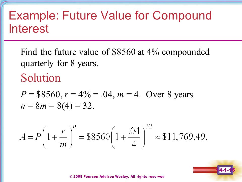 © 2008 Pearson Addison-Wesley. All rights reserved 14-1-16 Example: Future Value for Compound Interest Solution Find the future value of $8560 at 4% c