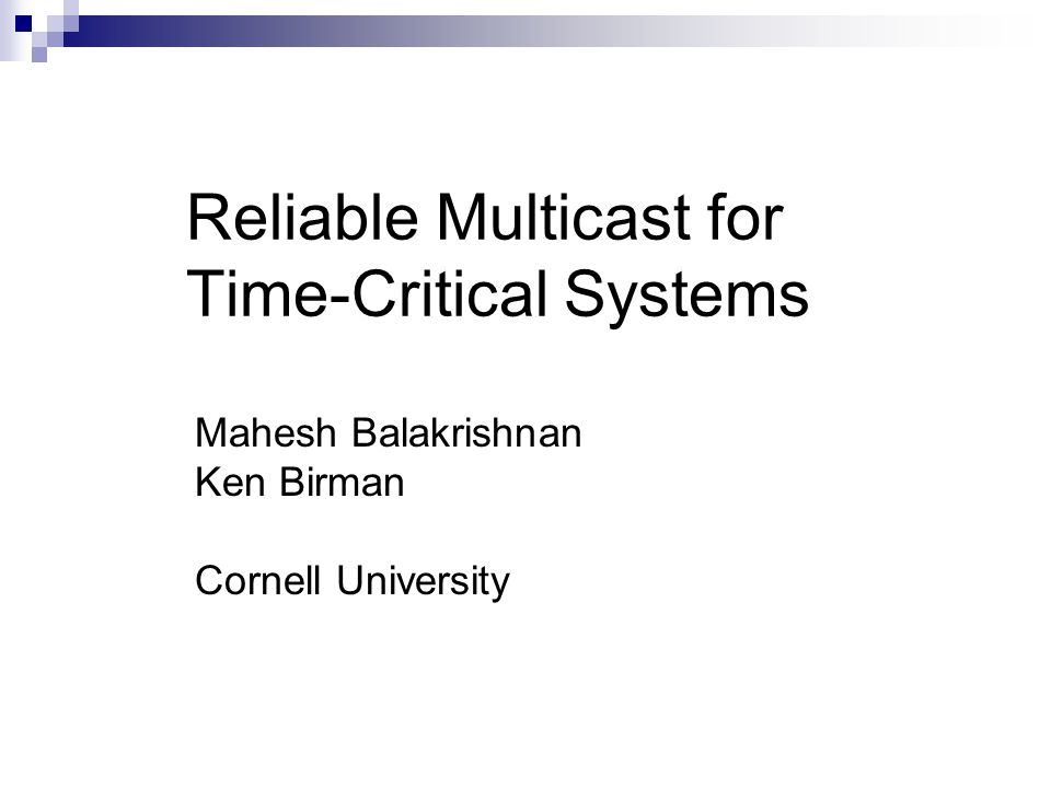 Reliable Multicast for Time-Critical Systems Mahesh Balakrishnan Ken Birman Cornell University