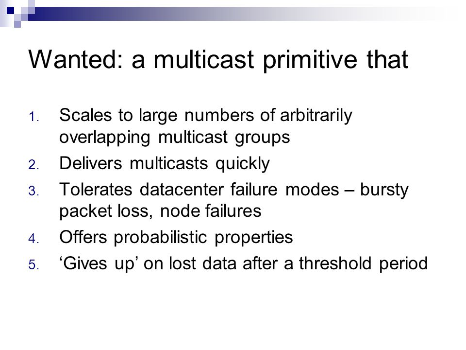 Wanted: a multicast primitive that 1. Scales to large numbers of arbitrarily overlapping multicast groups 2. Delivers multicasts quickly 3. Tolerates