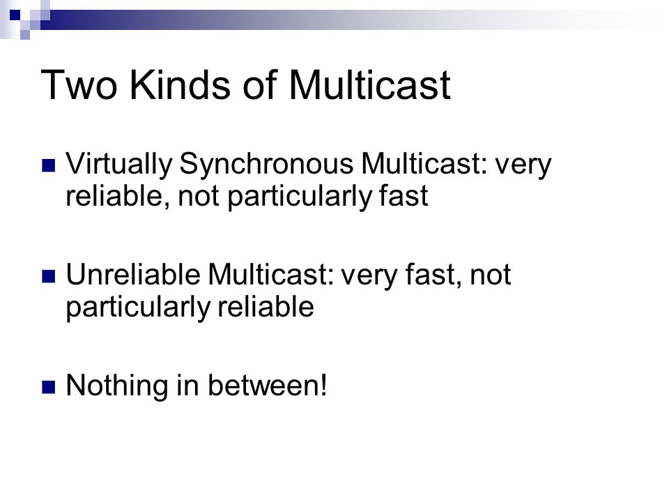 Two Kinds of Multicast Virtually Synchronous Multicast: very reliable, not particularly fast Unreliable Multicast: very fast, not particularly reliable Nothing in between!