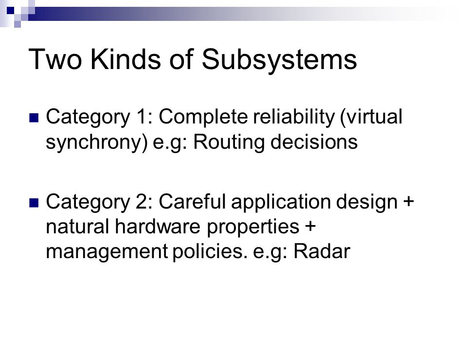 Two Kinds of Subsystems Category 1: Complete reliability (virtual synchrony) e.g: Routing decisions Category 2: Careful application design + natural hardware properties + management policies.