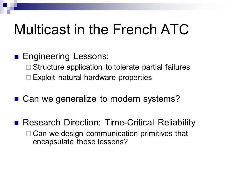 Multicast in the French ATC Engineering Lessons: Structure application to tolerate partial failures Exploit natural hardware properties Can we general