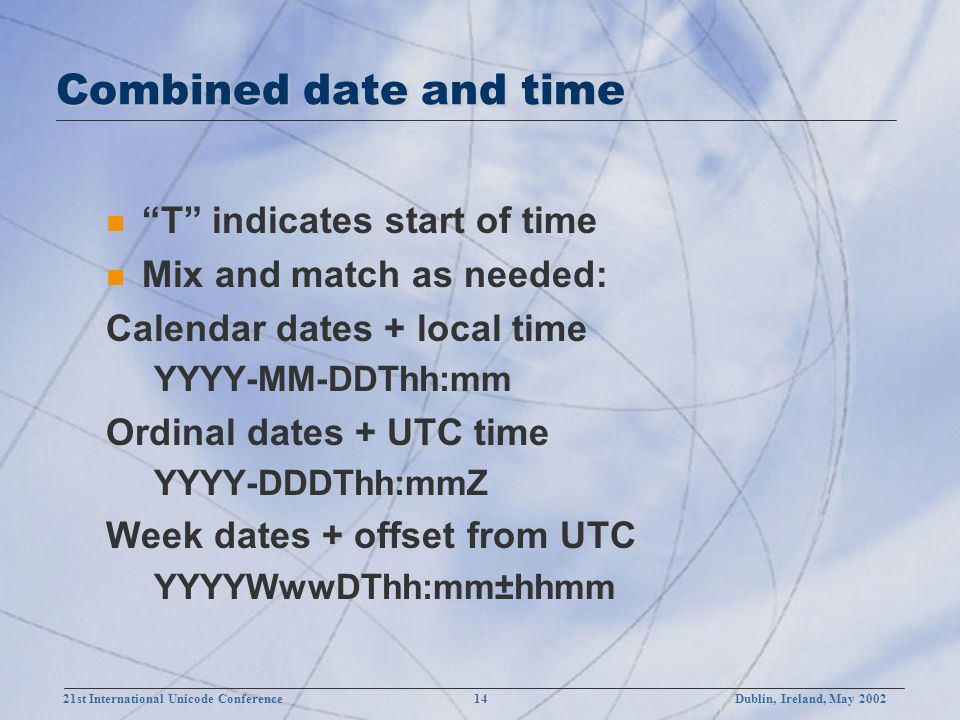 21st International Unicode Conference 14Dublin, Ireland, May 2002 Combined date and time n T indicates start of time n Mix and match as needed: Calendar dates + local time YYYY-MM-DDThh:mm Ordinal dates + UTC time YYYY-DDDThh:mmZ Week dates + offset from UTC YYYYWwwDThh:mm±hhmm
