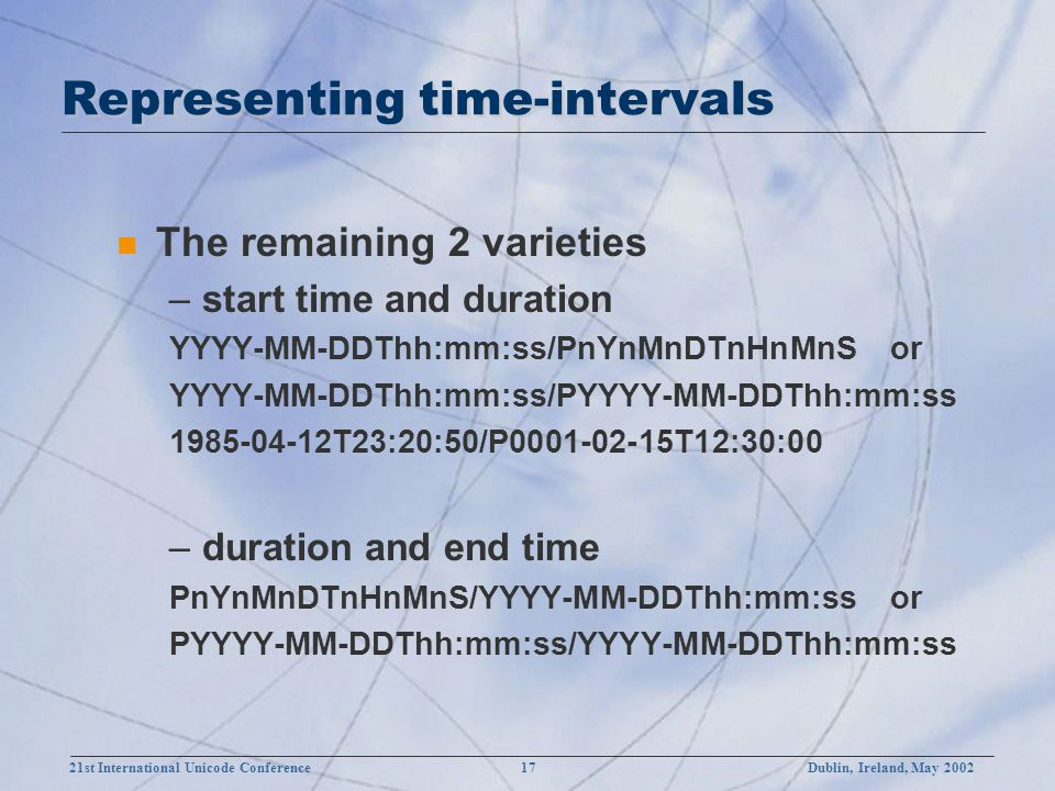 21st International Unicode Conference 17Dublin, Ireland, May 2002 Representing time-intervals n The remaining 2 varieties –start time and duration YYYY-MM-DDThh:mm:ss/PnYnMnDTnHnMnS or YYYY-MM-DDThh:mm:ss/PYYYY-MM-DDThh:mm:ss 1985-04-12T23:20:50/P0001-02-15T12:30:00 –duration and end time PnYnMnDTnHnMnS/YYYY-MM-DDThh:mm:ss or PYYYY-MM-DDThh:mm:ss/YYYY-MM-DDThh:mm:ss