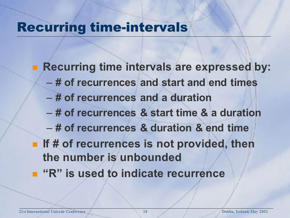 21st International Unicode Conference 18Dublin, Ireland, May 2002 Recurring time-intervals n Recurring time intervals are expressed by: –# of recurrences and start and end times –# of recurrences and a duration –# of recurrences & start time & a duration –# of recurrences & duration & end time n If # of recurrences is not provided, then the number is unbounded n R is used to indicate recurrence
