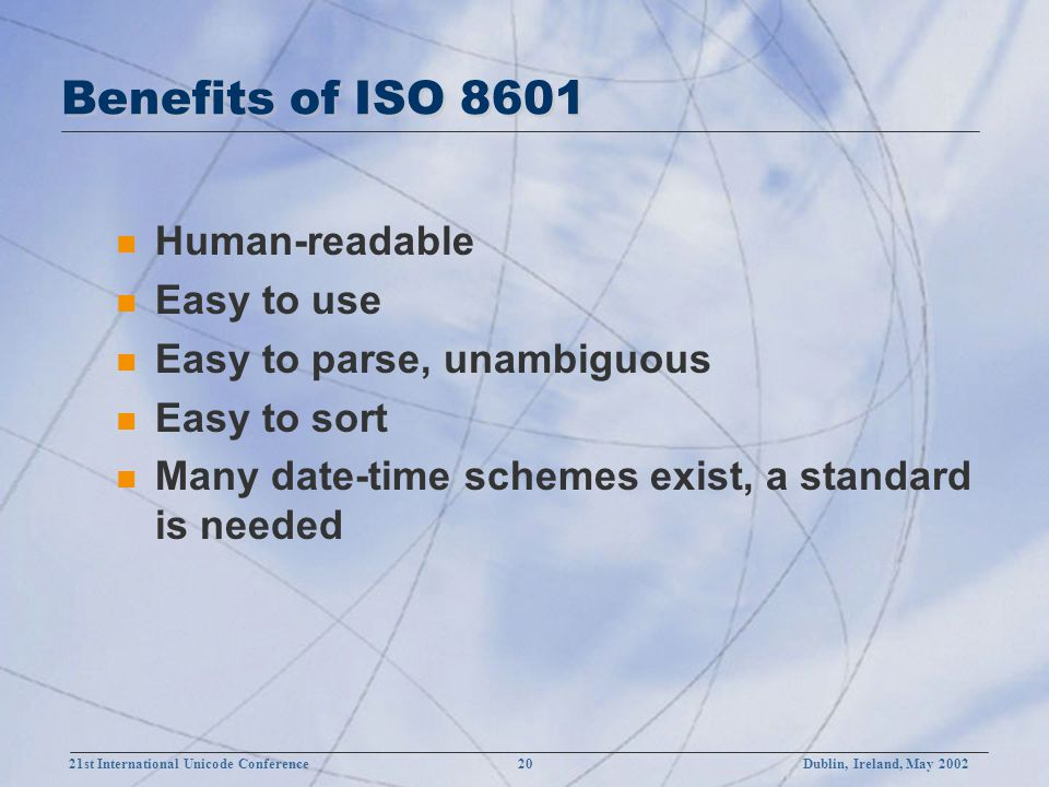 21st International Unicode Conference 20Dublin, Ireland, May 2002 Benefits of ISO 8601 n Human-readable n Easy to use n Easy to parse, unambiguous n Easy to sort n Many date-time schemes exist, a standard is needed
