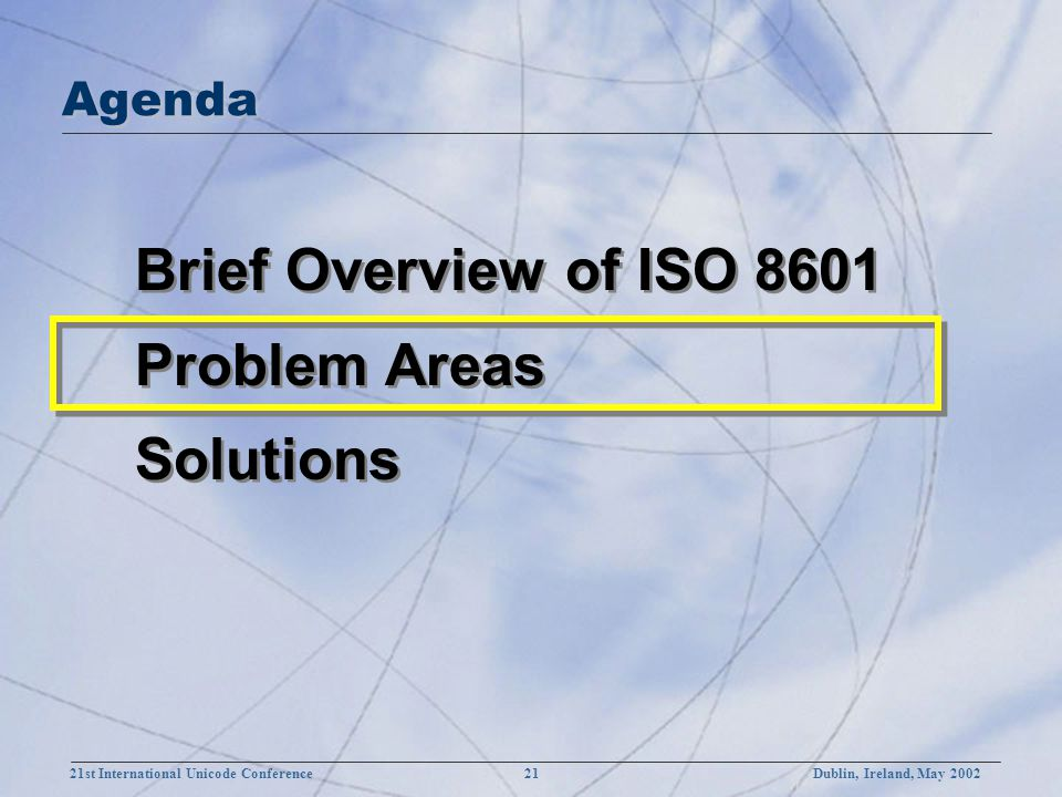 21st International Unicode Conference 21Dublin, Ireland, May 2002 Brief Overview of ISO 8601 Problem Areas Solutions Brief Overview of ISO 8601 Problem Areas Solutions Agenda