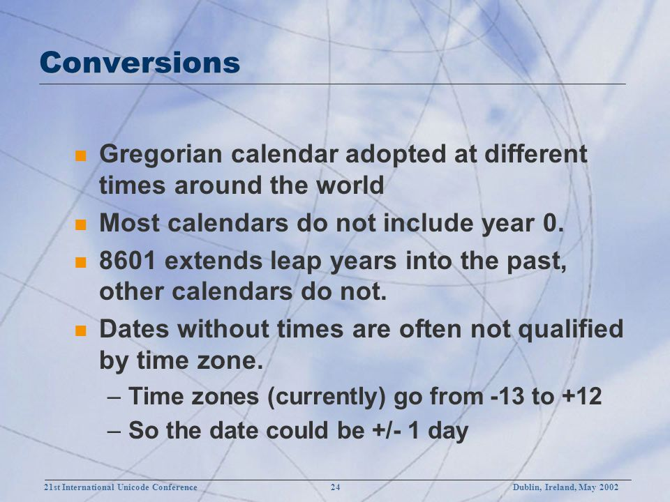 21st International Unicode Conference 24Dublin, Ireland, May 2002 Conversions n Gregorian calendar adopted at different times around the world n Most calendars do not include year 0.