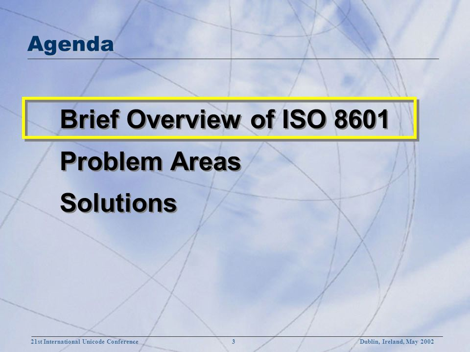 21st International Unicode Conference 3Dublin, Ireland, May 2002 Brief Overview of ISO 8601 Problem Areas Solutions Brief Overview of ISO 8601 Problem Areas Solutions Agenda