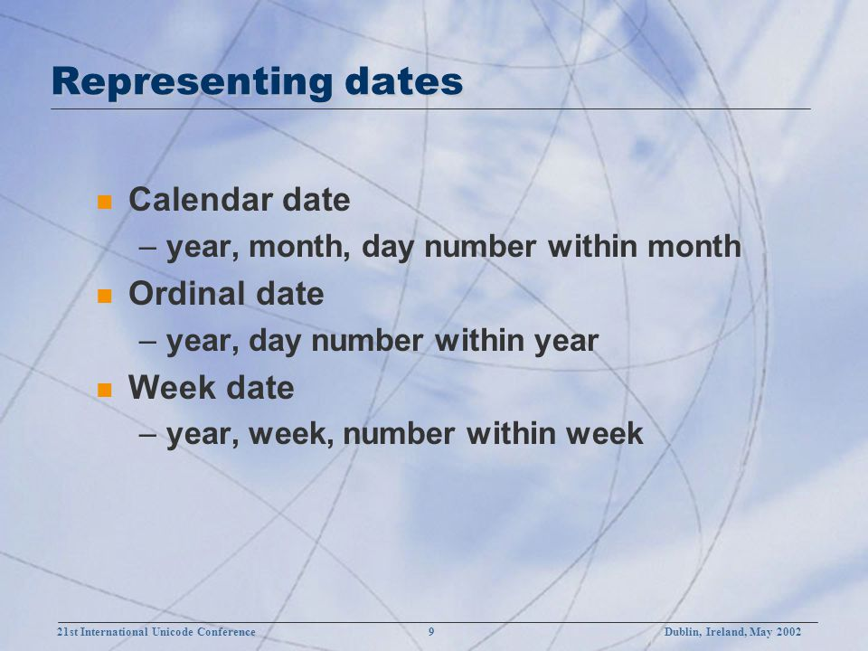 21st International Unicode Conference 9Dublin, Ireland, May 2002 Representing dates n Calendar date –year, month, day number within month n Ordinal date –year, day number within year n Week date –year, week, number within week