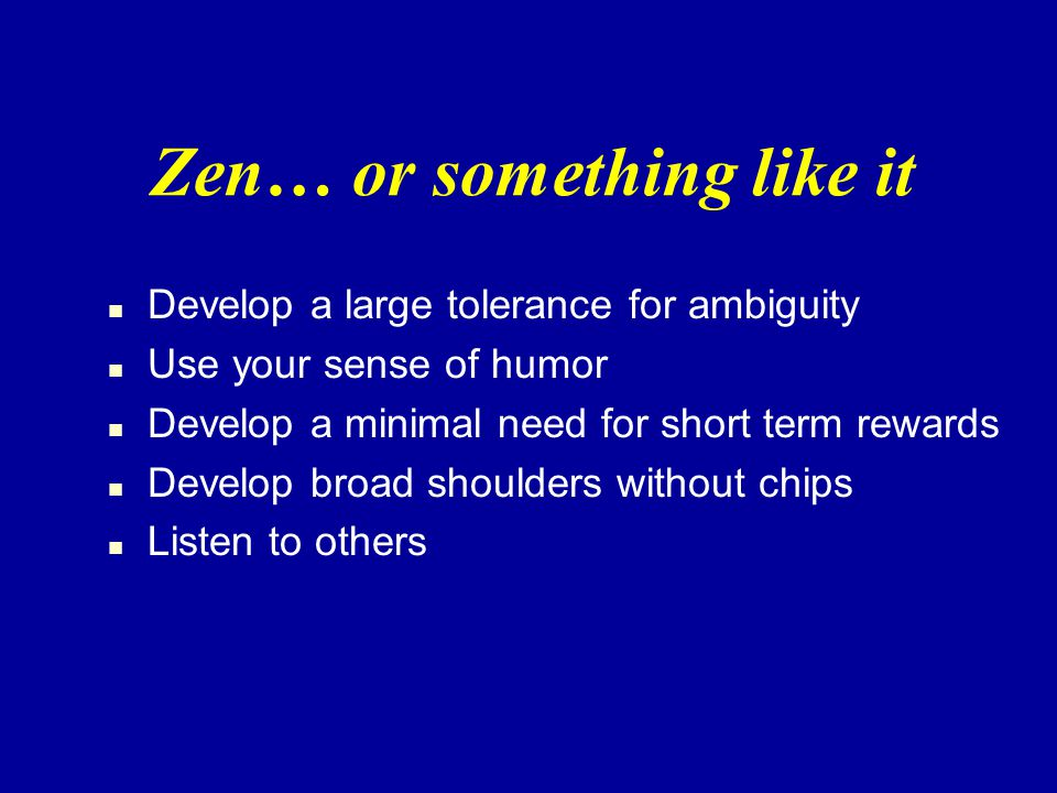 Zen… or something like it n Develop a large tolerance for ambiguity n Use your sense of humor n Develop a minimal need for short term rewards n Develop broad shoulders without chips n Listen to others