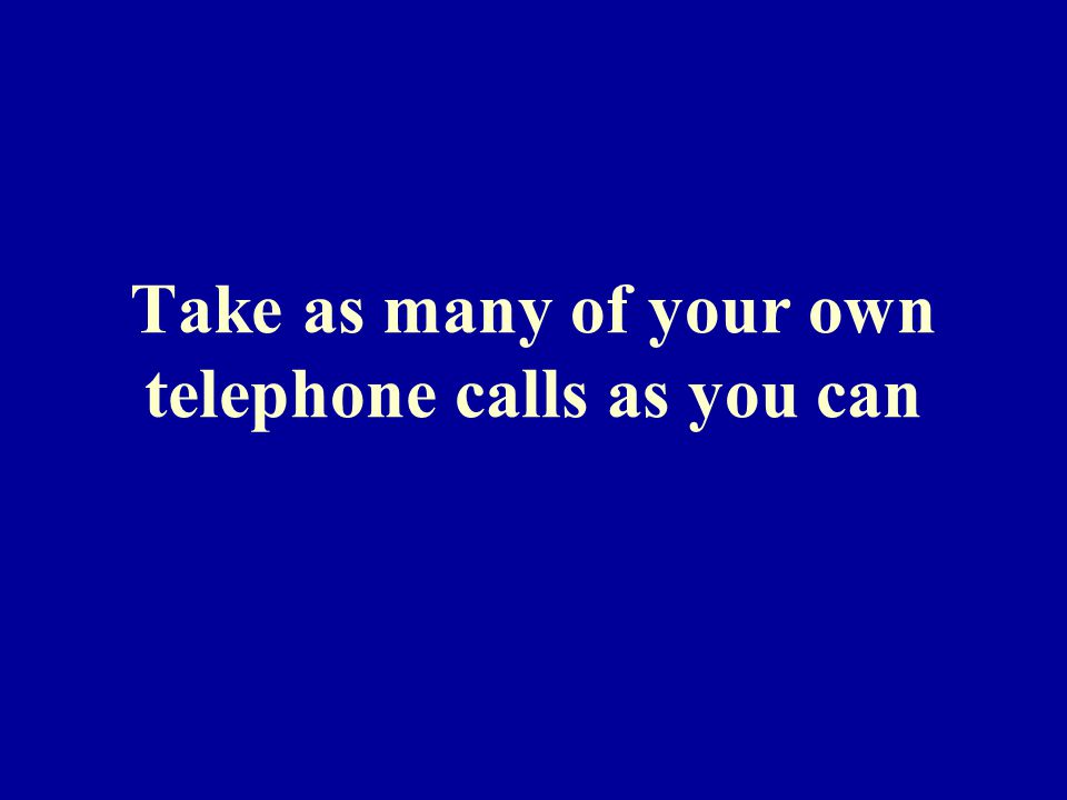Take as many of your own telephone calls as you can